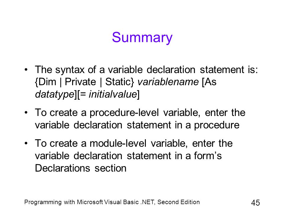 Summary The syntax of a variable declaration statement is: {Dim | Private | Static} variablename [As datatype][= initialvalue]
